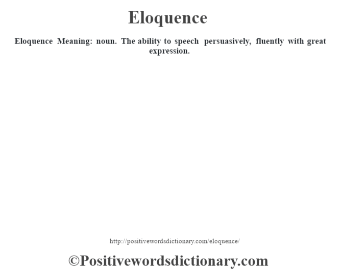 Eloquence  Meaning: noun. The ability to speech persuasively, fluently with great expression.