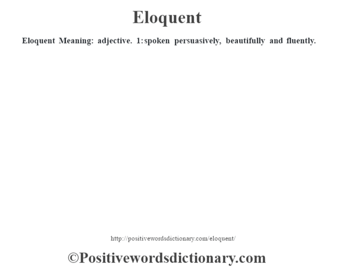 Eloquent  Meaning: adjective. 1: spoken persuasively, beautifully and fluently.