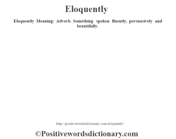 Eloquently  Meaning: Adverb. Something spoken fluently, persuasively and beautifully.