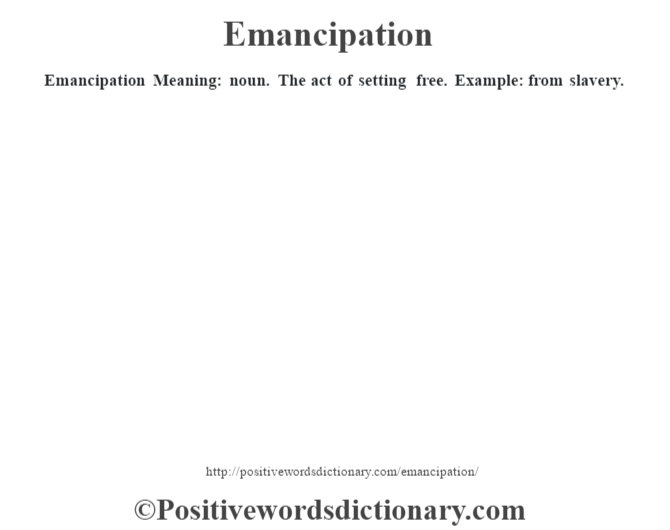 Emancipation  Meaning: noun. The act of setting free. Example: from slavery.