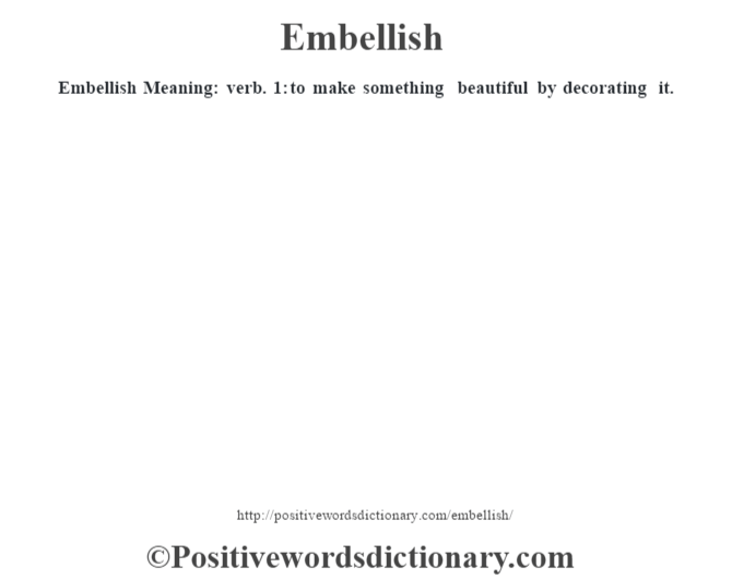 Embellish  Meaning: verb. 1: to make something beautiful by decorating it.