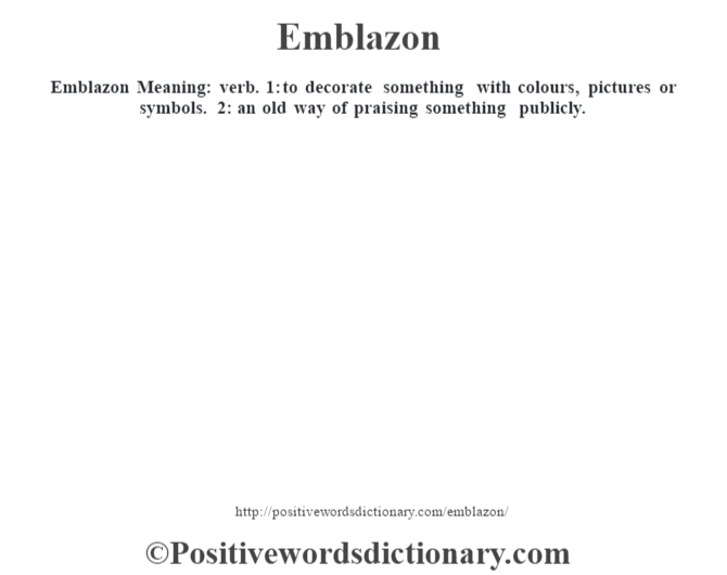 Emblazon  Meaning: verb. 1: to decorate something with colours, pictures or symbols. 2: an old way of praising something publicly.