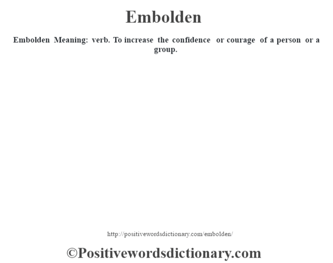 Embolden  Meaning: verb. To increase the confidence or courage of a person or a group.