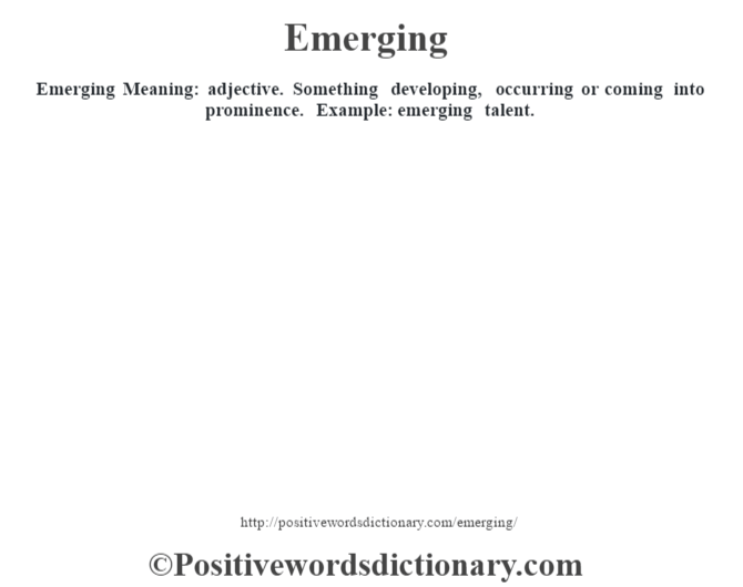 Emerging  Meaning: adjective. Something developing, occurring or coming into prominence. Example: emerging talent.