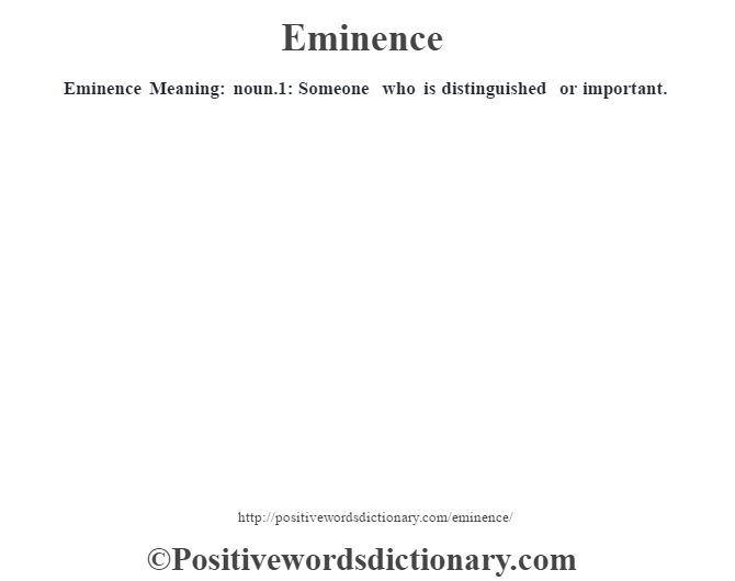 Eminence  Meaning: noun.1: Someone who is distinguished or important.