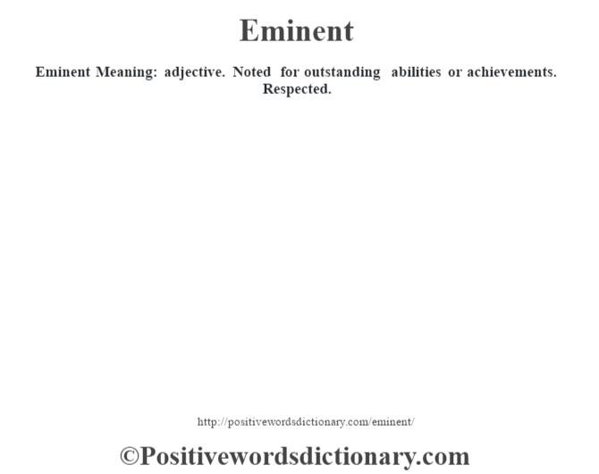 Eminent  Meaning: adjective. Noted for outstanding abilities or achievements. Respected.