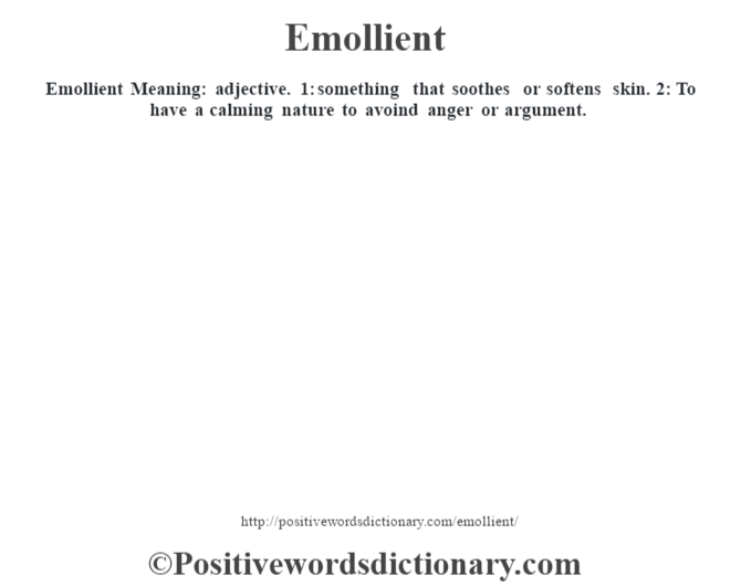 Emollient  Meaning: adjective. 1: something that soothes or softens skin. 2: To have a calming nature to avoind anger or argument.