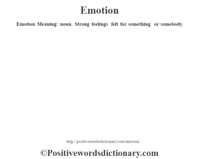 Emotion  Meaning: noun. Strong feelings felt for something or somebody.