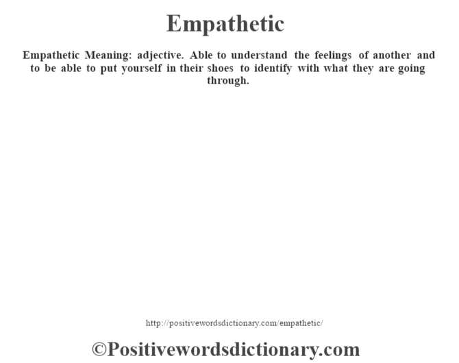 Empathetic  Meaning: adjective. Able to understand the feelings of another and to be able to put yourself in their shoes to identify with what they are going through.