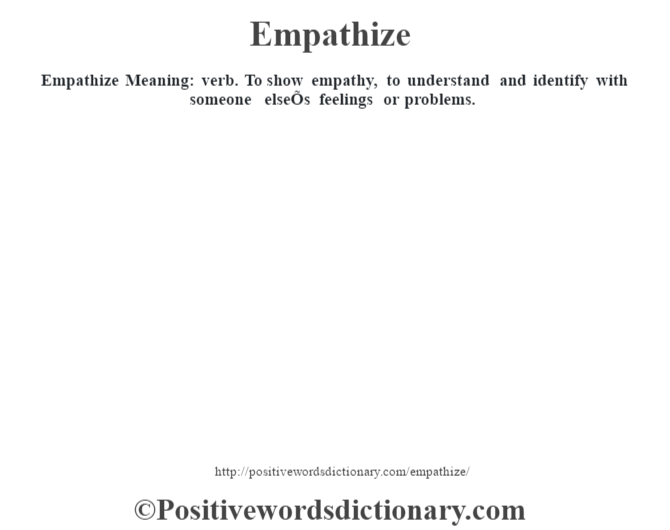 Empathize  Meaning: verb. To show empathy, to understand and identify with someone elseÕs feelings or problems.