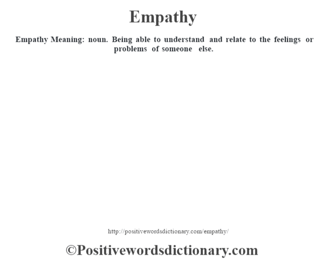 Empathy  Meaning: noun. Being able to understand and relate to the feelings or problems of someone else.