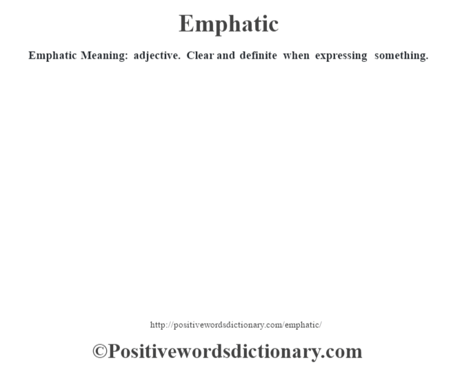 Emphatic  Meaning: adjective. Clear and definite when expressing something.
