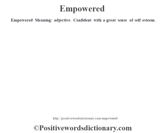 Empowered  Meaning: adjective. Confident with a great sense of self esteem.