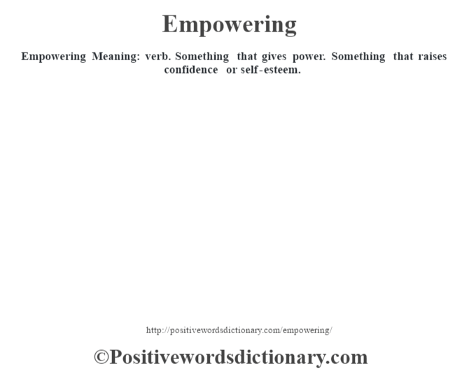 Empowering  Meaning: verb. Something that gives power. Something that raises confidence or self-esteem.