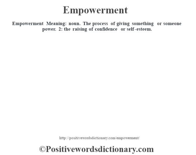 Empowerment  Meaning: noun. The process of giving something or someone power. 2: the raising of confidence or self-esteem.