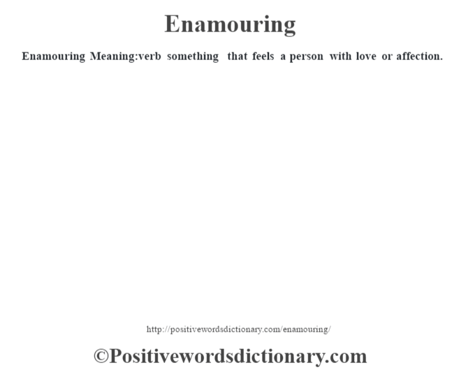 Enamouring  Meaning:verb something that feels a person with love or affection.