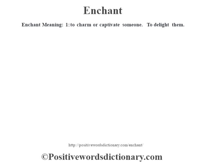 Enchant  Meaning: 1: to charm or captivate someone. To delight them.