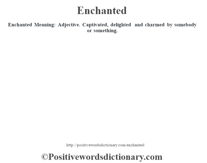 Enchanted  Meaning: Adjective.  Captivated, delighted and charmed by somebody or something.
