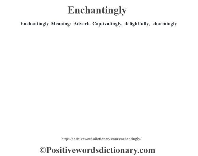Enchantingly  Meaning: Adverb. Captivatingly, delightfully, charmingly