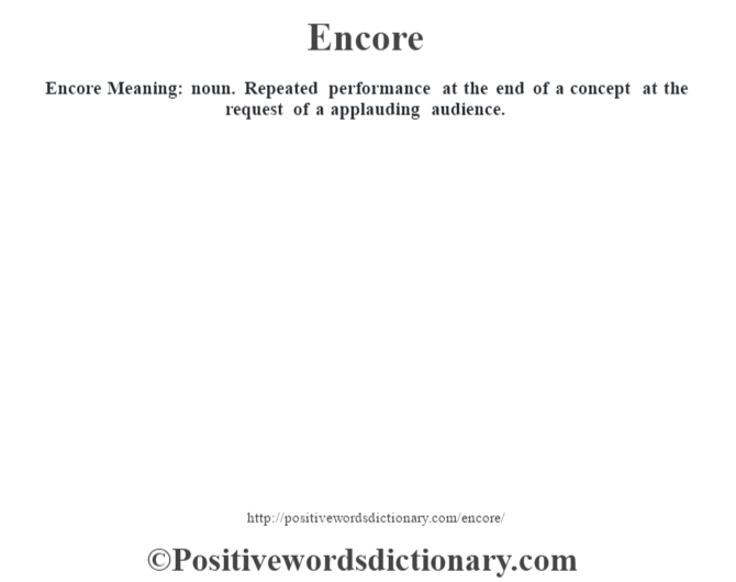 Encore  Meaning: noun. Repeated performance at the end of a concept at the request of a applauding audience.