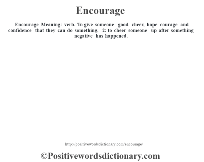 Encourage  Meaning: verb. To give someone good cheer, hope courage and confidence that they can do something. 2: to cheer someone up after something negative has happened.