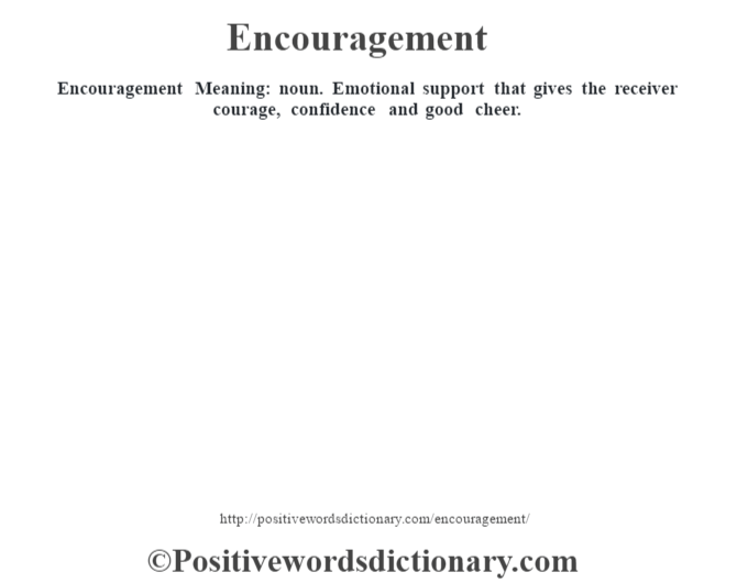 Encouragement  Meaning: noun. Emotional support that gives the receiver courage, confidence and good cheer.