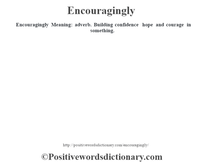 Encouragingly  Meaning: adverb. Building confidence hope and courage in something.