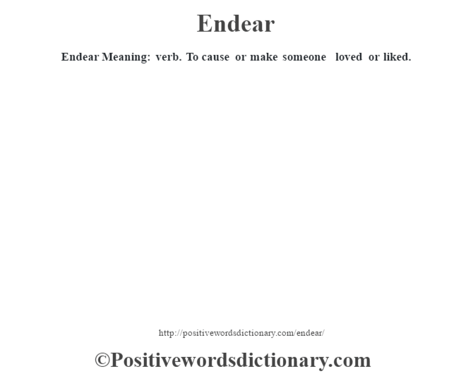 Endear  Meaning: verb. To cause or make someone loved or liked.