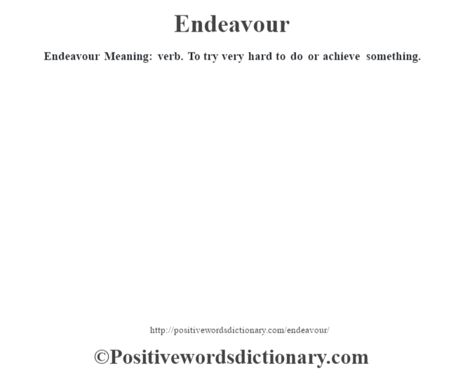 Endeavour  Meaning: verb. To try very hard to do or achieve something.