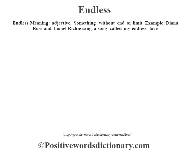 Endless  Meaning: adjective. Something without end or limit. Example: Diana Ross and Lionel Richie sang a song called my endless love