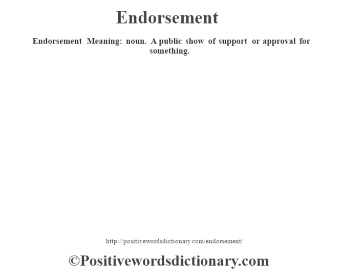 Endorsement  Meaning: noun. A public show of support or approval for something.