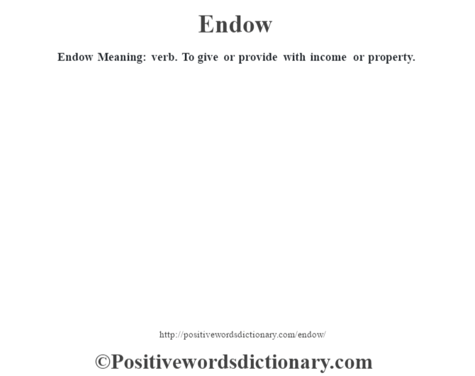 Endow  Meaning: verb. To give or provide with income or property.