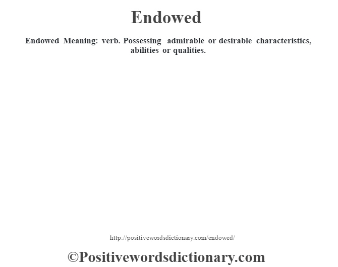 Endowed  Meaning: verb. Possessing admirable or desirable characteristics, abilities or qualities.
