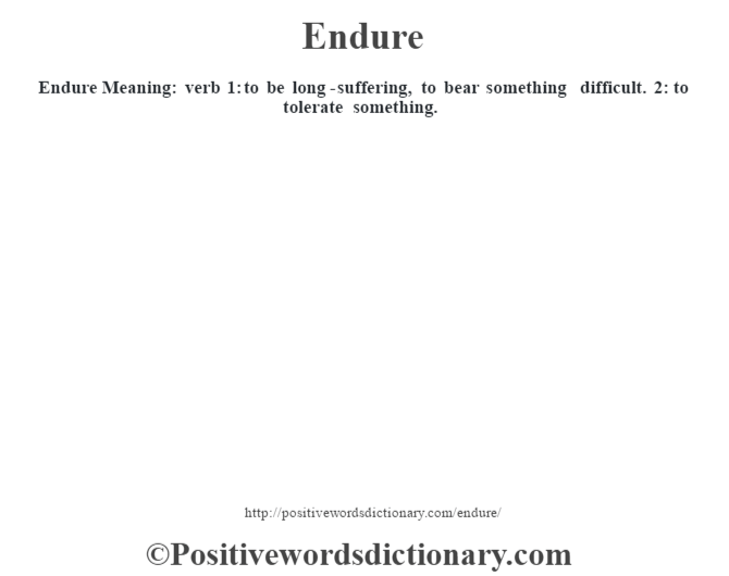 Endure  Meaning: verb 1: to be long-suffering, to bear something difficult. 2: to tolerate something.