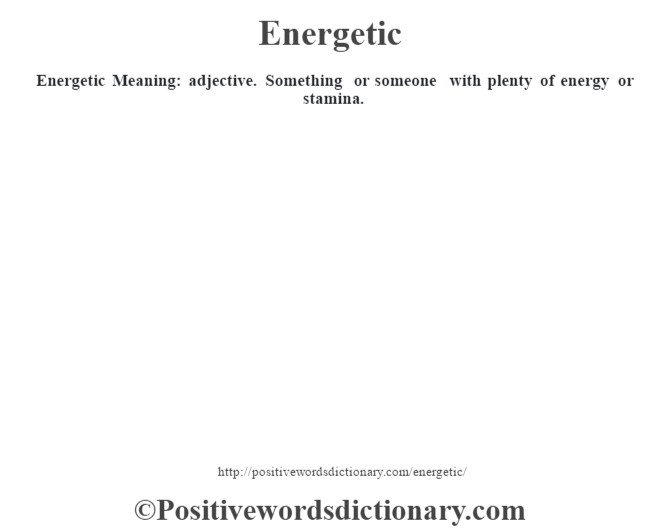 Energetic  Meaning: adjective. Something or someone with plenty of energy or stamina.