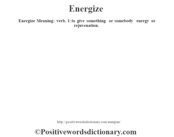 Energize  Meaning: verb. 1: to give something or somebody energy or rejuvenation.