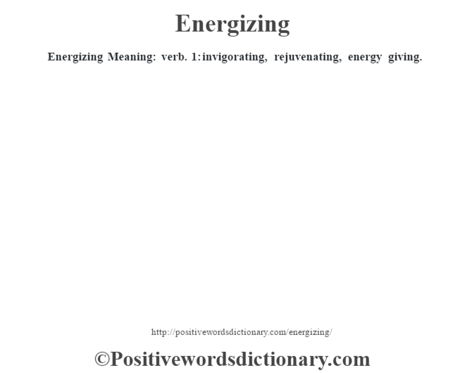 Energizing  Meaning: verb. 1: invigorating, rejuvenating, energy giving.