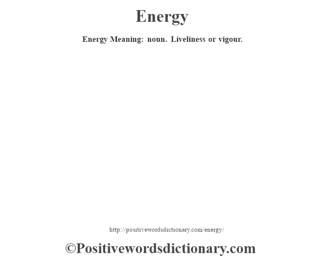 Energy  Meaning: noun. Liveliness or vigour.