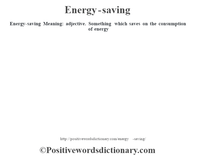 Energy-saving  Meaning: adjective. Something which saves on the consumption of energy