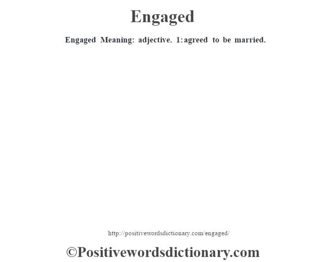 Engaged  Meaning: adjective. 1: agreed to be married.