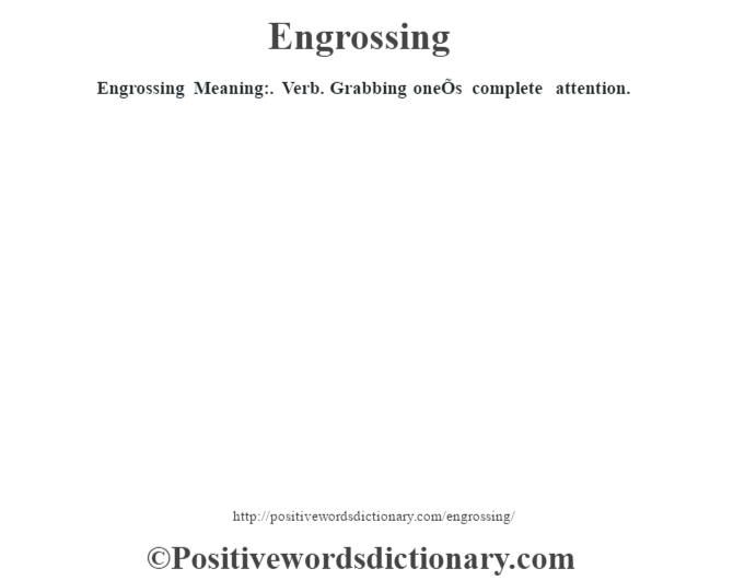 Engrossing  Meaning:. Verb. Grabbing oneÕs complete attention.