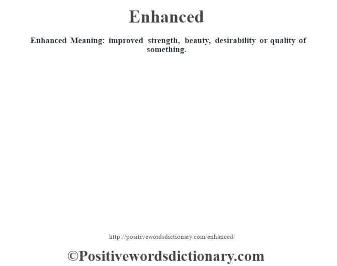 Enhanced  Meaning: improved strength, beauty, desirability or quality of something.