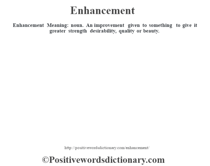 Enhancement  Meaning: noun. An improvement given to something to give it greater strength desirability, quality or beauty.