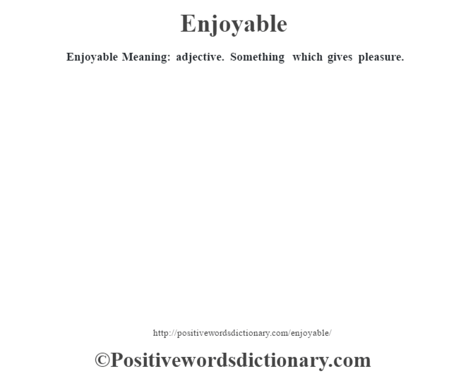 Enjoyable  Meaning: adjective. Something which gives pleasure.