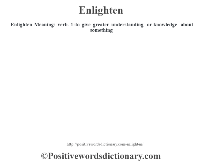 Enlighten  Meaning: verb. 1: to give greater understanding or knowledge about something
