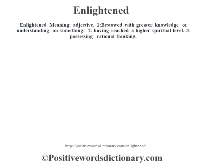 Enlightened  Meaning: adjective. 1:Bestowed with greater knowledge or understanding on something. 2: having reached a higher spiritual level. 3: possessing rational thinking.