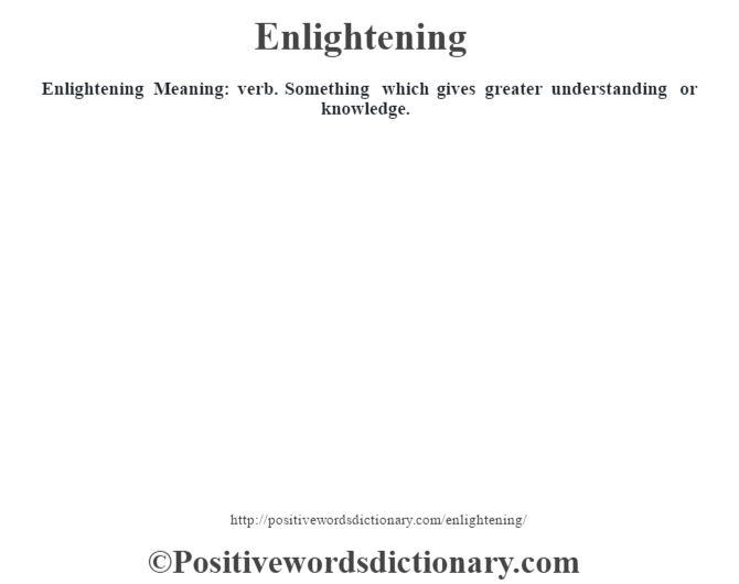 Enlightening  Meaning: verb. Something which gives greater understanding or knowledge.