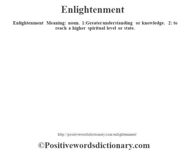 Enlightenment  Meaning: noun. 1:Greater understanding or knowledge. 2: to reach a higher spiritual level or state.