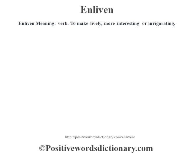 Enliven  Meaning: verb. To make lively, more interesting or invigorating.