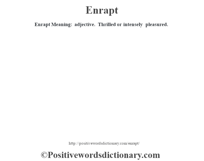Enrapt  Meaning: adjective. Thrilled or intensely pleasured.